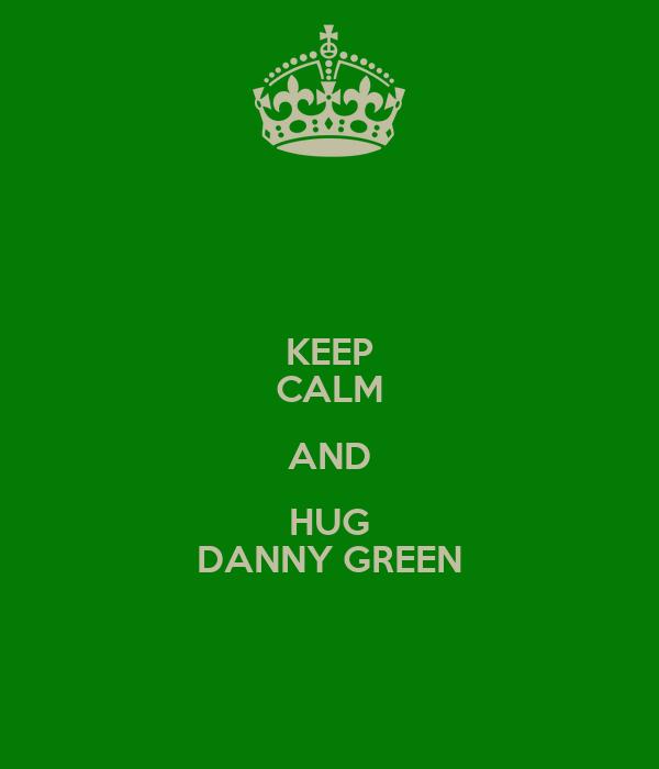 KEEP CALM AND HUG DANNY GREEN