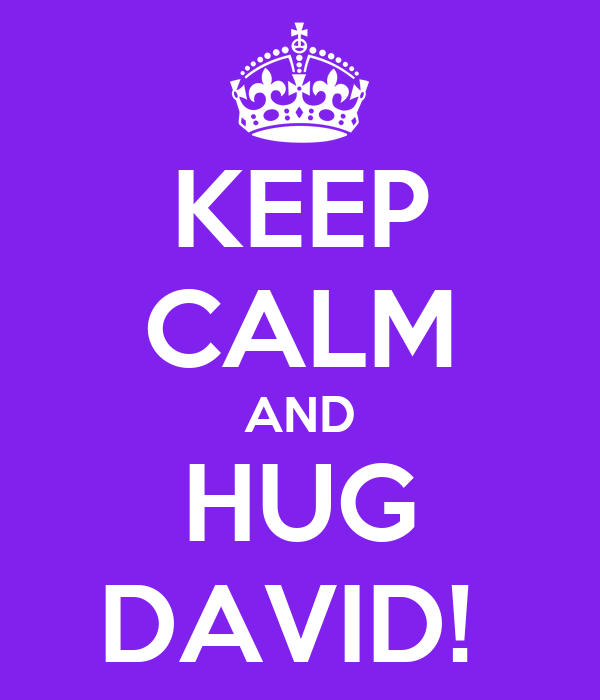 KEEP CALM AND HUG DAVID!