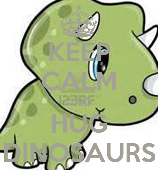 KEEP CALM AND HUG DINOSAURS