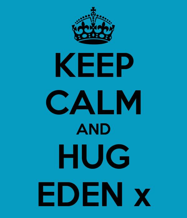 KEEP CALM AND HUG EDEN x
