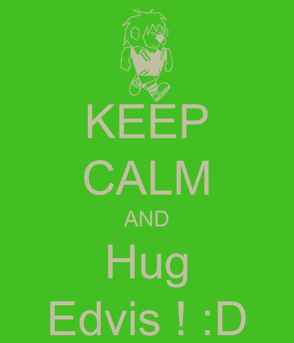 KEEP CALM AND Hug Edvis ! :D