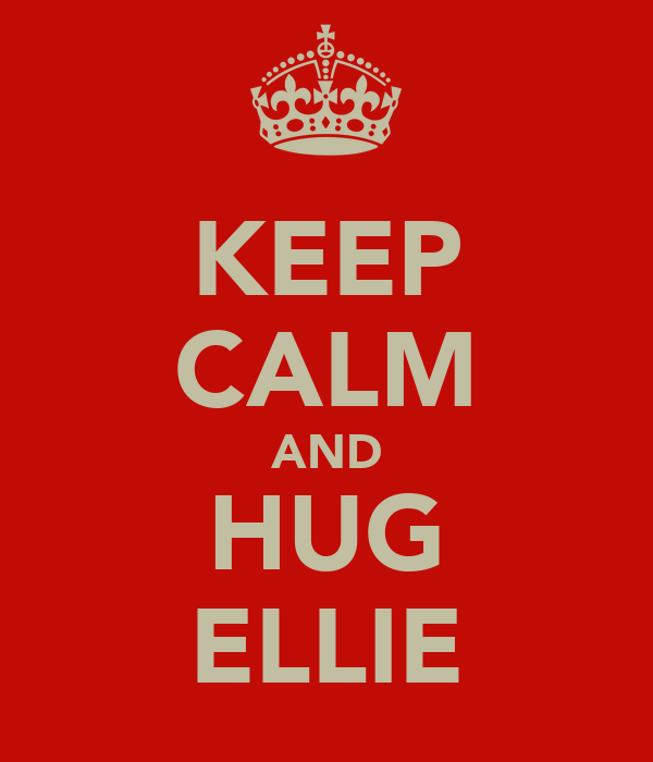 KEEP CALM AND HUG ELLIE