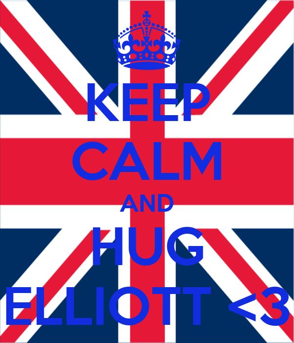 KEEP CALM AND HUG ELLIOTT <3