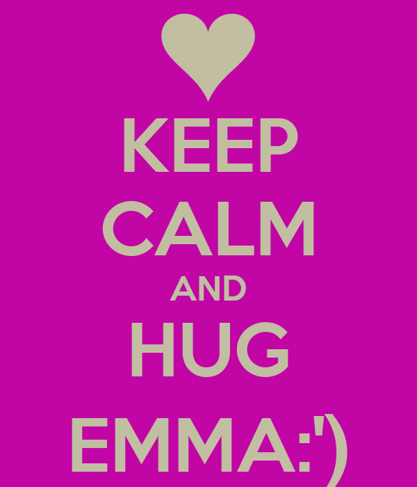 KEEP CALM AND HUG EMMA:')