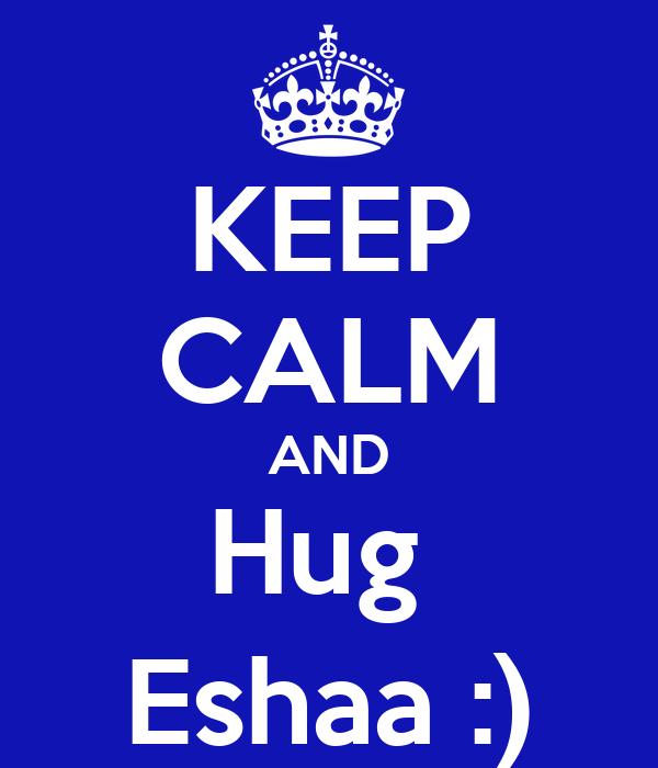KEEP CALM AND Hug  Eshaa :)