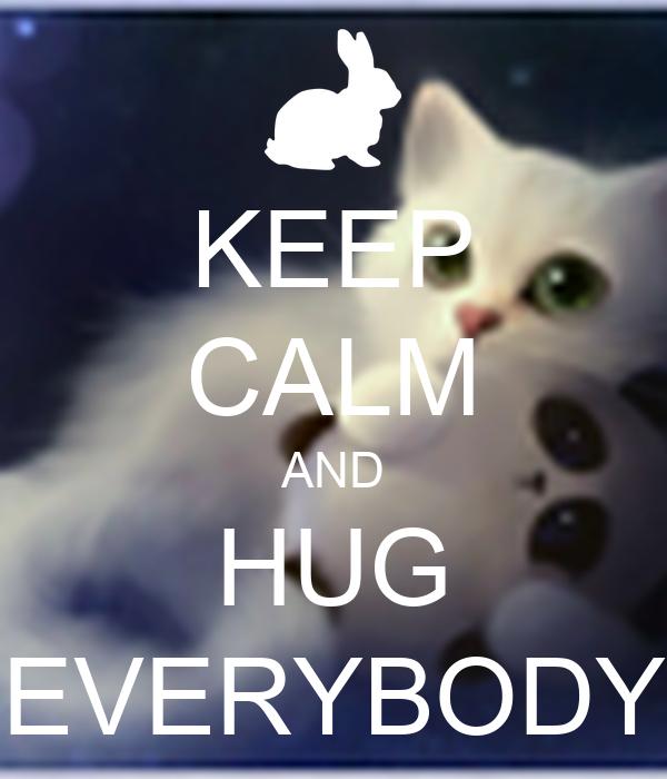 KEEP CALM AND HUG EVERYBODY