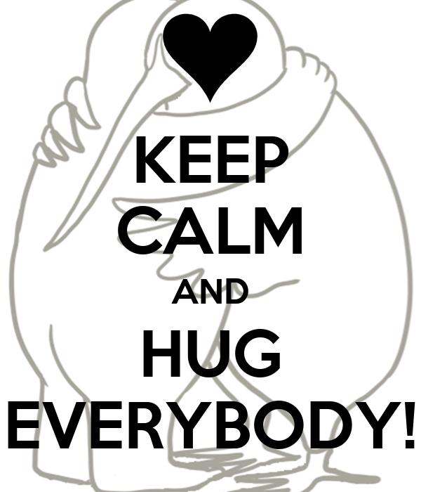 KEEP CALM AND HUG EVERYBODY!