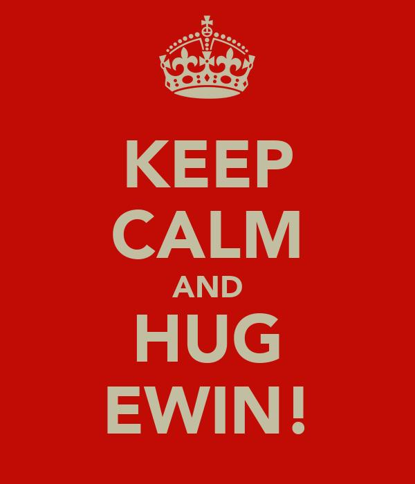 KEEP CALM AND HUG EWIN!