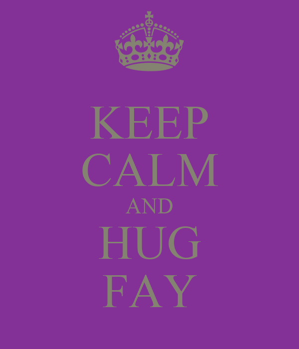 KEEP CALM AND HUG FAY