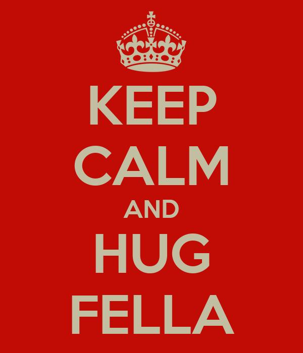 KEEP CALM AND HUG FELLA