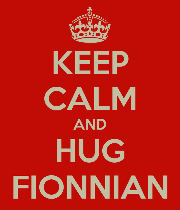 KEEP CALM AND HUG FIONNIAN