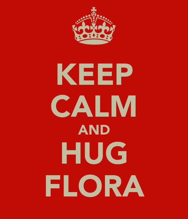 KEEP CALM AND HUG FLORA