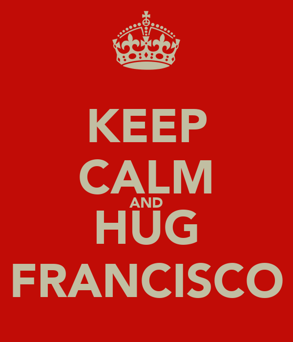 KEEP CALM AND HUG FRANCISCO