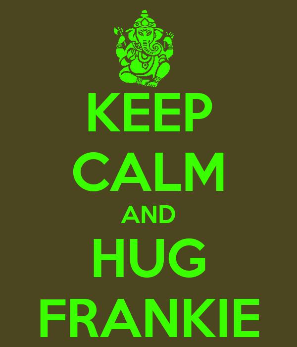KEEP CALM AND HUG FRANKIE