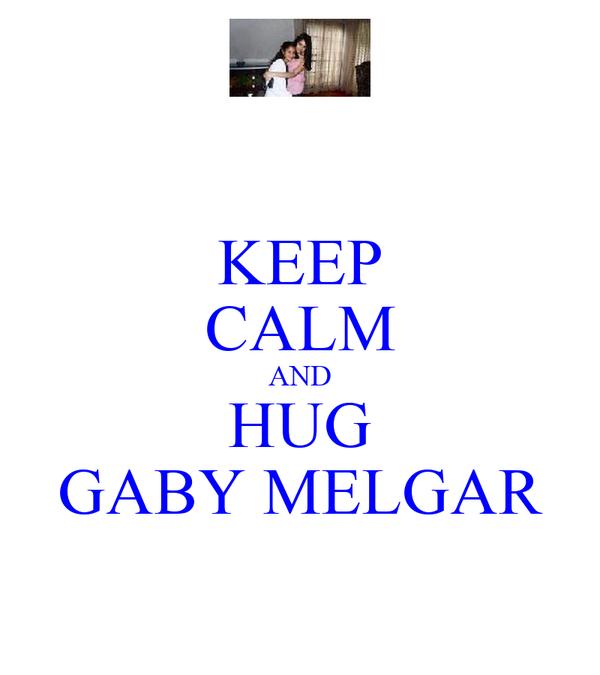 KEEP CALM AND HUG GABY MELGAR