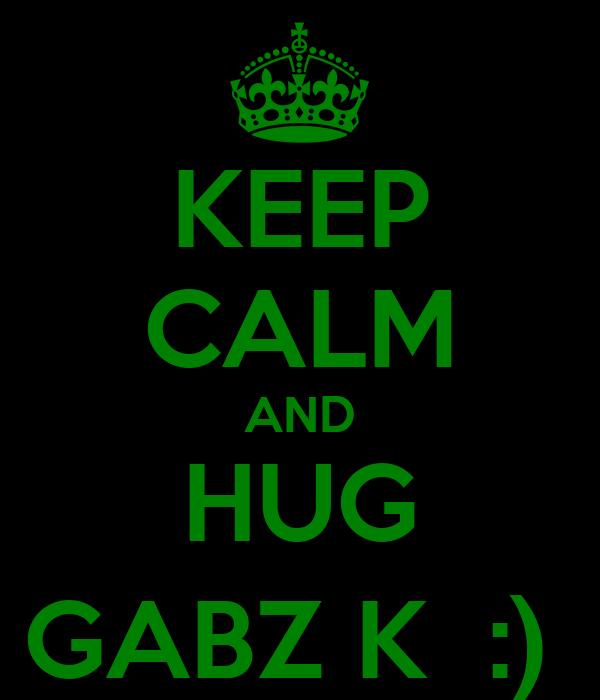 KEEP CALM AND HUG GABZ K  :)