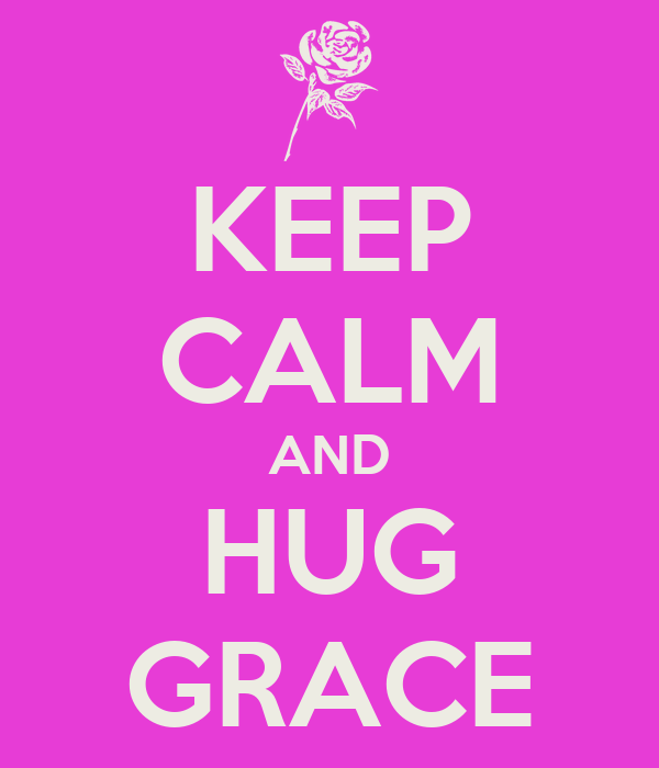 KEEP CALM AND HUG GRACE