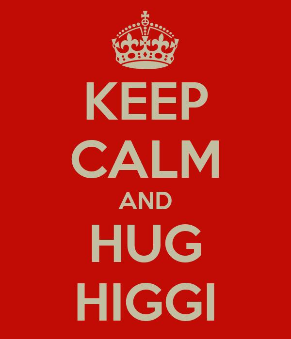 KEEP CALM AND HUG HIGGI