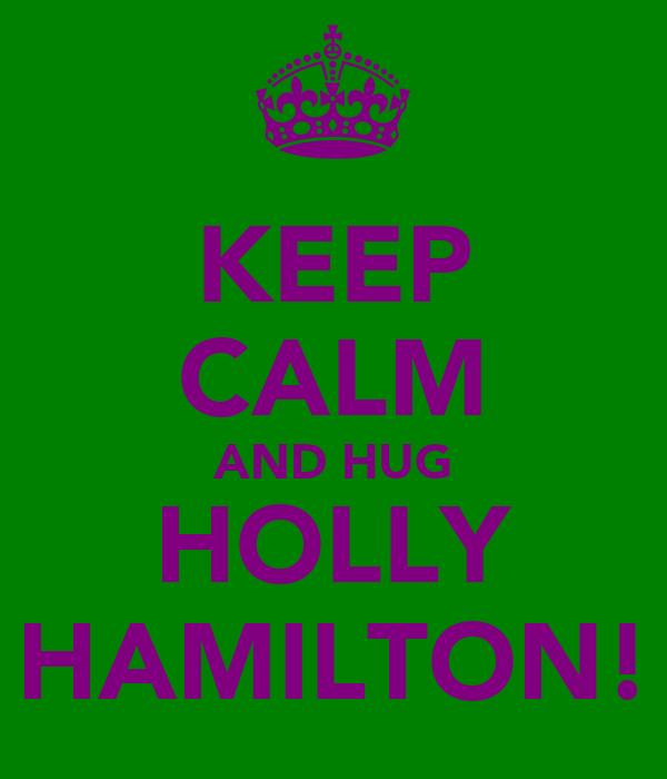 KEEP CALM AND HUG HOLLY HAMILTON!