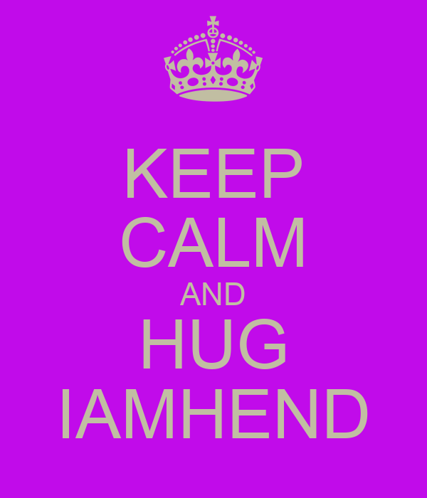 KEEP CALM AND HUG IAMHEND
