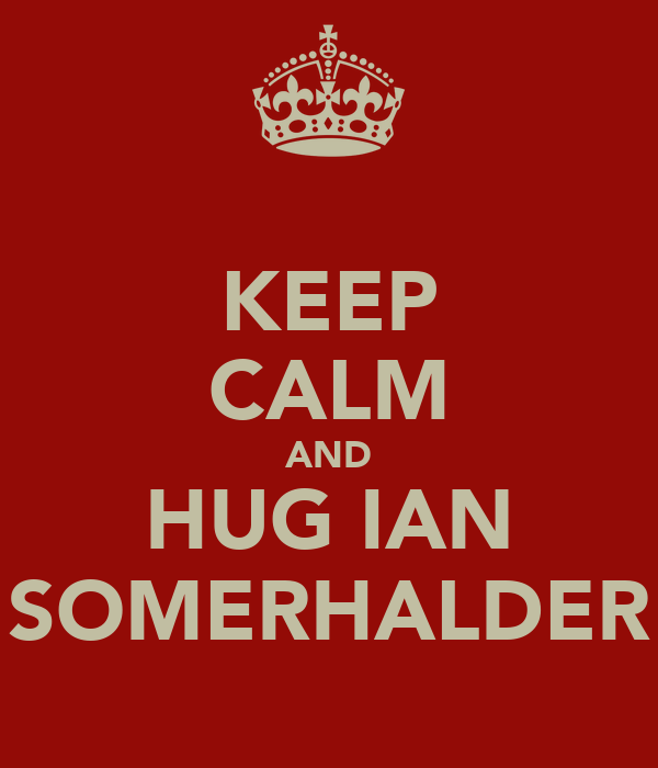 KEEP CALM AND HUG IAN SOMERHALDER