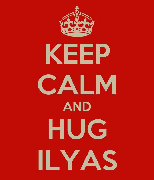 KEEP CALM AND HUG ILYAS
