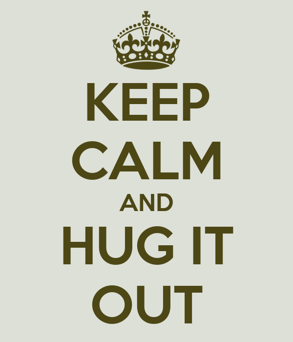 KEEP CALM AND HUG IT OUT