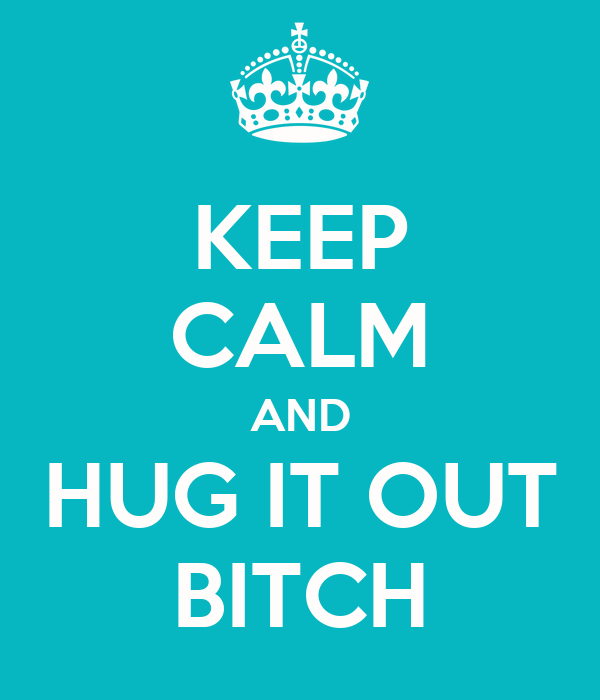 KEEP CALM AND HUG IT OUT BITCH