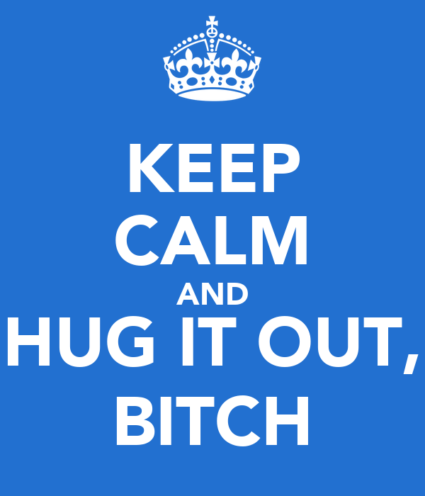 KEEP CALM AND HUG IT OUT, BITCH