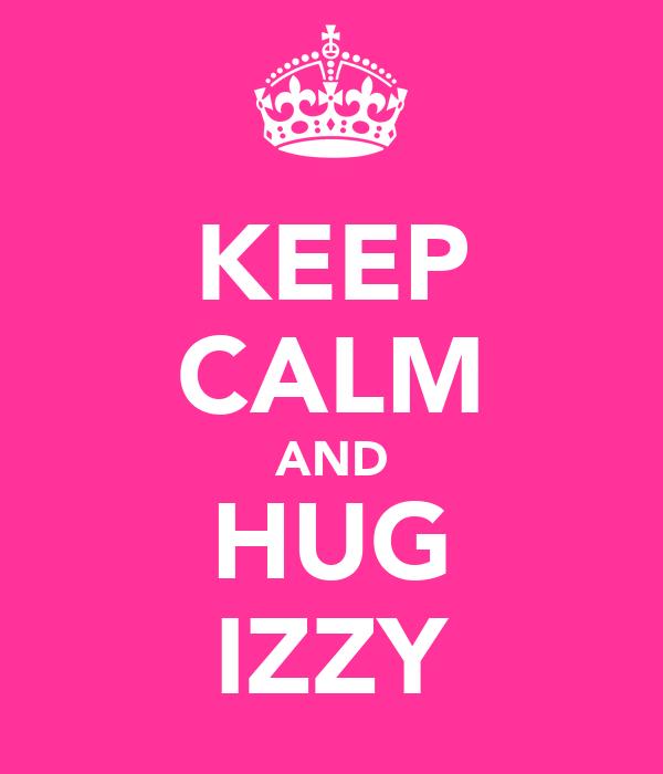 KEEP CALM AND HUG IZZY