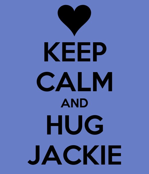 KEEP CALM AND HUG JACKIE