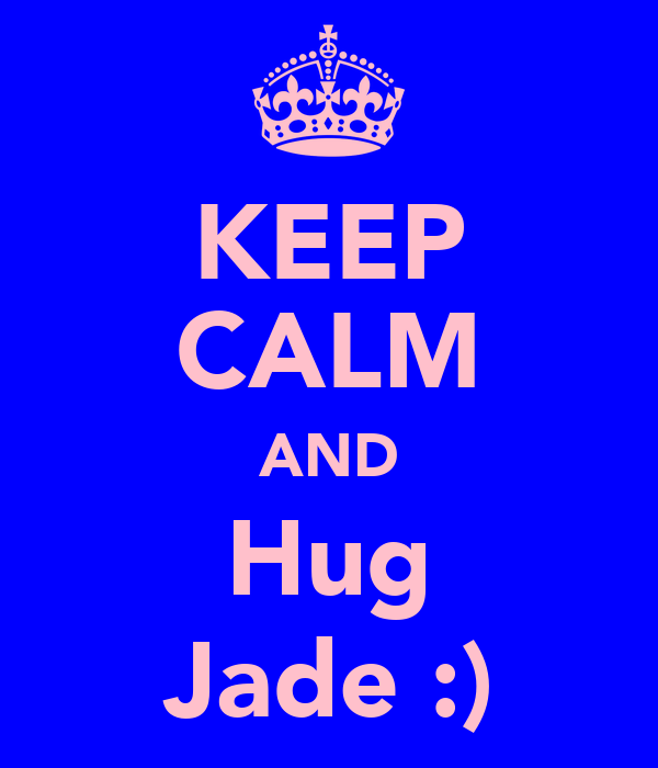 KEEP CALM AND Hug Jade :)