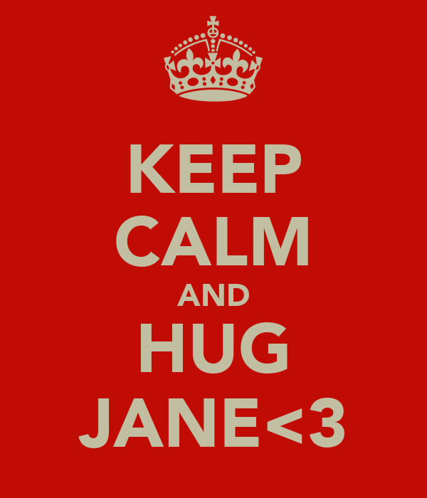 KEEP CALM AND HUG JANE<3