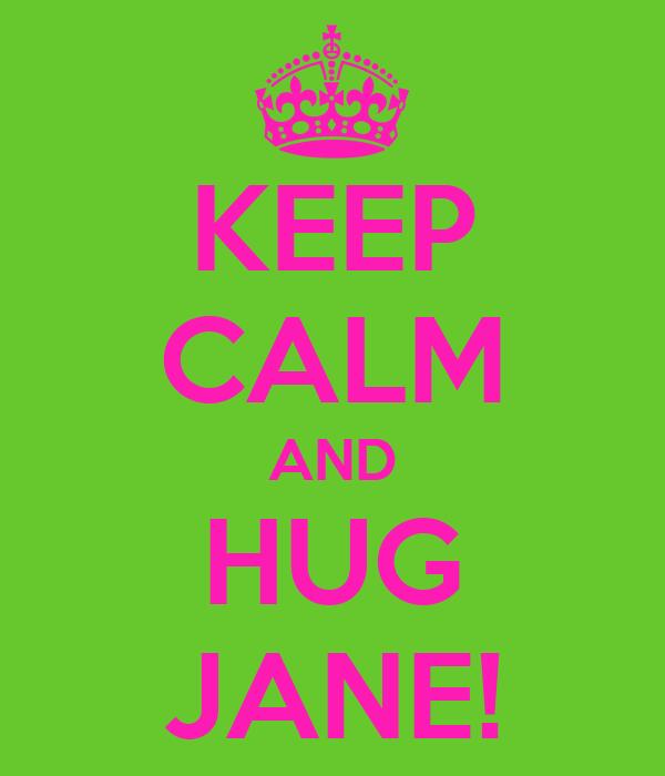 KEEP CALM AND HUG JANE!