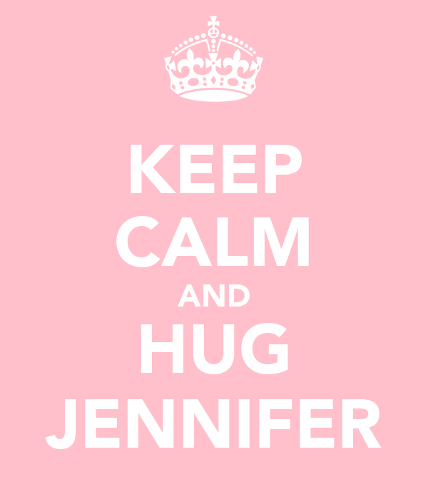 KEEP CALM AND HUG JENNIFER