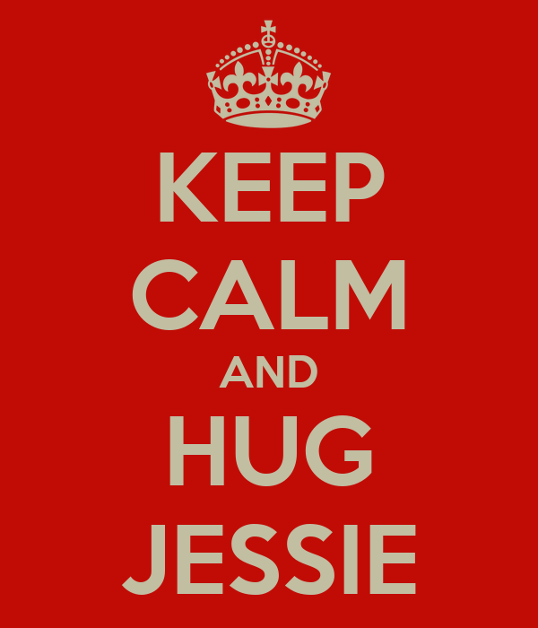 KEEP CALM AND HUG JESSIE