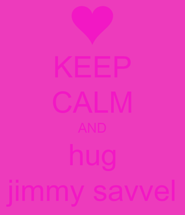 KEEP CALM AND hug jimmy savvel