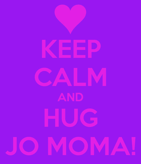 KEEP CALM AND HUG JO MOMA!