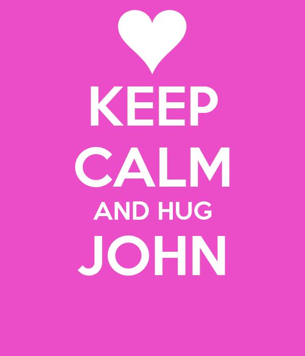 KEEP CALM AND HUG JOHN