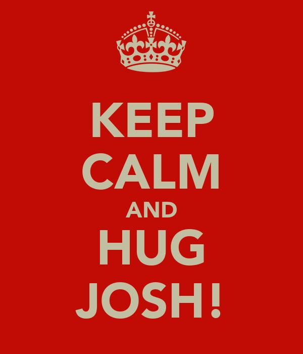 KEEP CALM AND HUG JOSH!