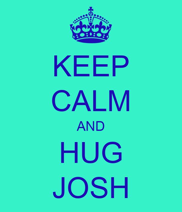 KEEP CALM AND HUG JOSH