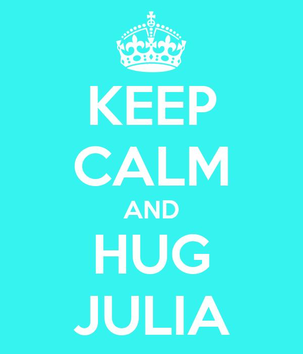 KEEP CALM AND HUG JULIA
