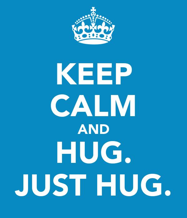 KEEP CALM AND HUG. JUST HUG.