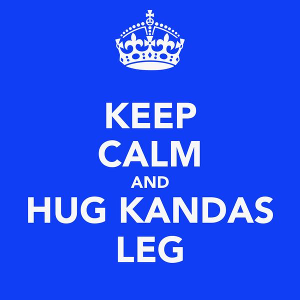 KEEP CALM AND HUG KANDAS LEG