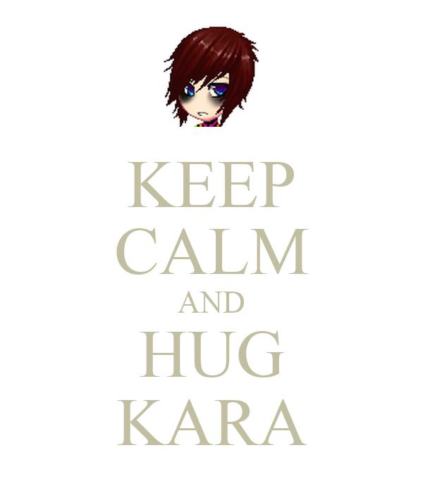 KEEP CALM AND HUG KARA