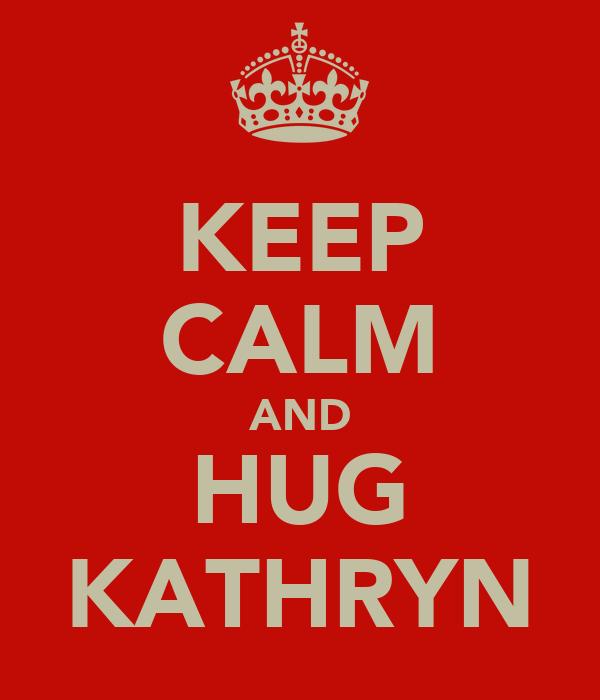 KEEP CALM AND HUG KATHRYN