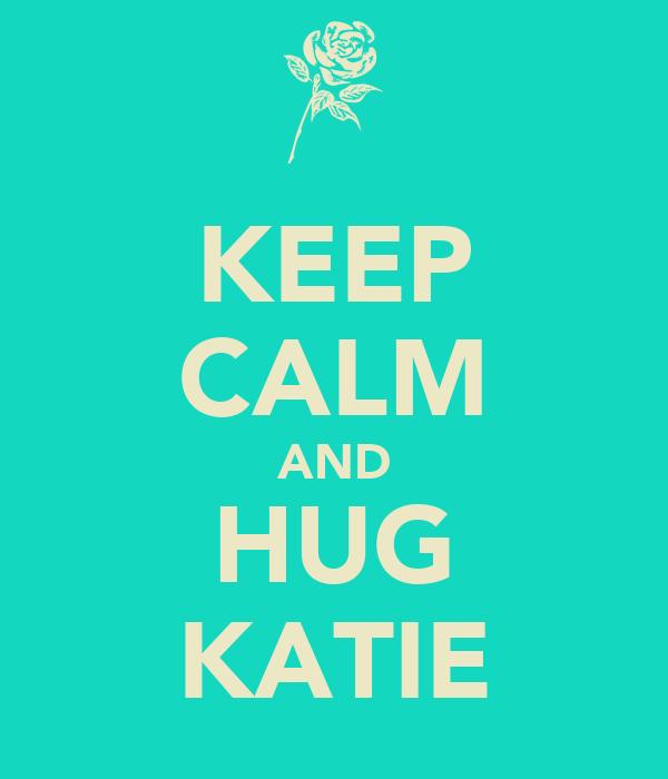 KEEP CALM AND HUG KATIE