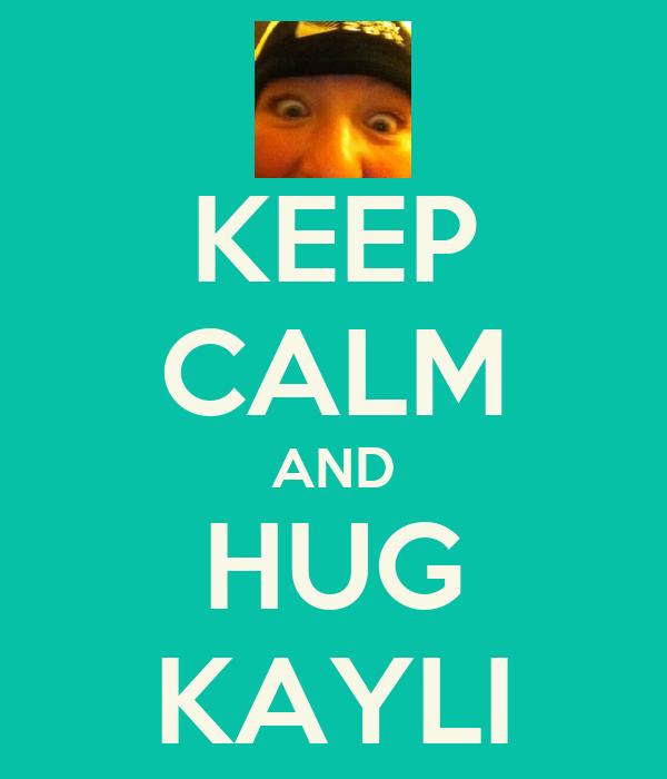KEEP CALM AND HUG KAYLI