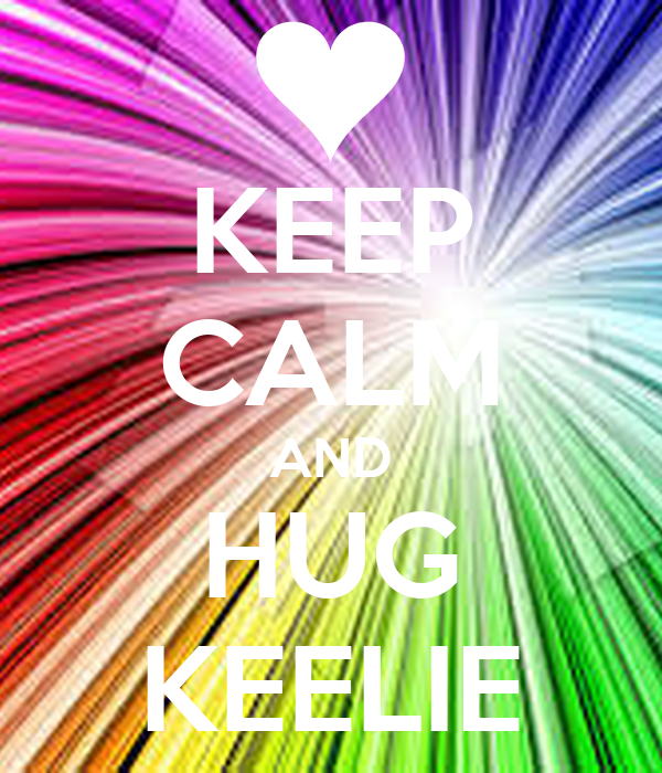 KEEP CALM AND HUG KEELIE