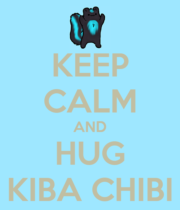KEEP CALM AND HUG KIBA CHIBI